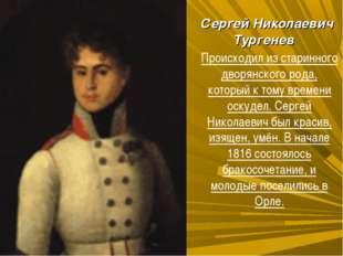 Сергей Николаевич Тургенев Происходил из старинного дворянского рода, которы