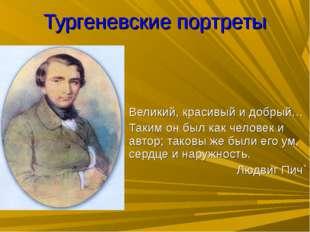 Тургеневские портреты Великий, красивый и добрый… Таким он был как человек и