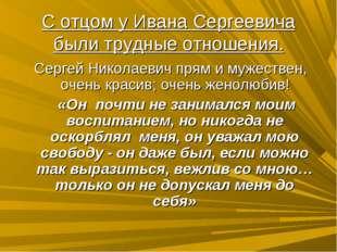 С отцом у Ивана Сергеевича были трудные отношения. Сергей Николаевич прям и м
