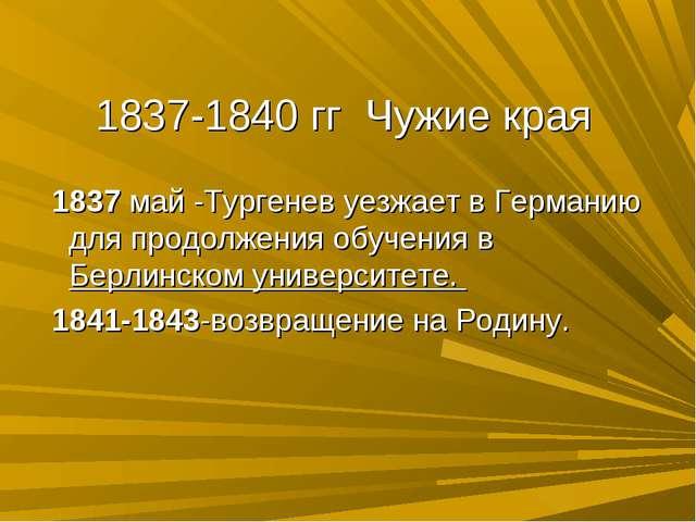 1837-1840 гг Чужие края 1837 май -Тургенев уезжает в Германию для продолжения...