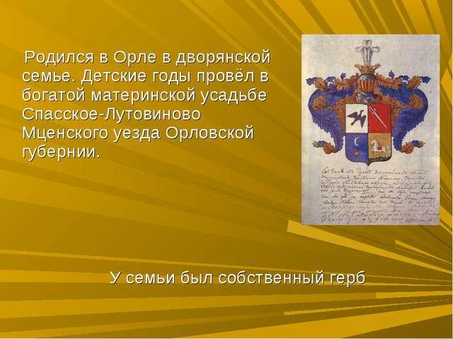 У семьи был собственный герб Родился в Орле в дворянской семье. Детские годы...