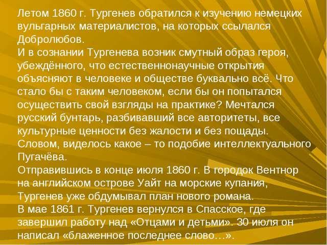 Летом 1860 г. Тургенев обратился к изучению немецких вульгарных материалистов...