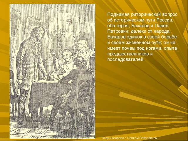 Поднимая риторический вопрос об историческом пути России, оба героя, Базаров...