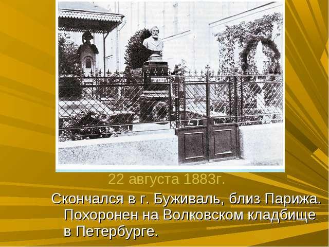 Скончался в г. Буживаль, близ Парижа. Похоронен на Волковском кладбище в Пете...