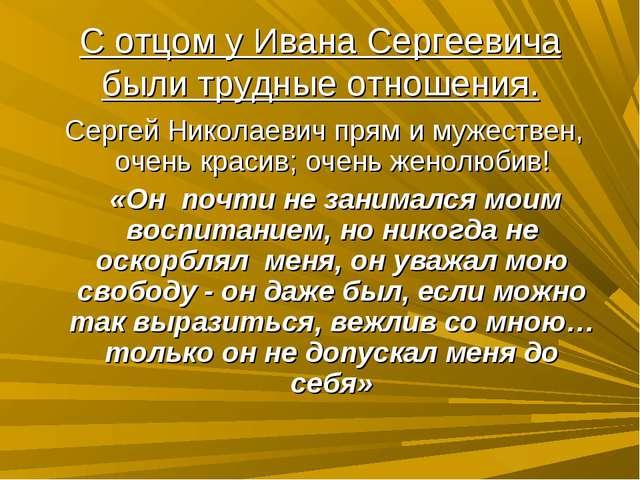 С отцом у Ивана Сергеевича были трудные отношения. Сергей Николаевич прям и м...