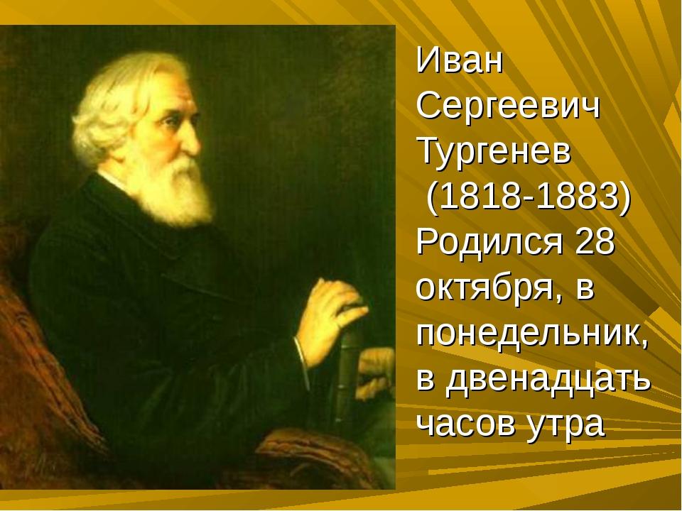 Иван Сергеевич Тургенев (1818-1883) Родился 28 октября, в понедельник, в двен...
