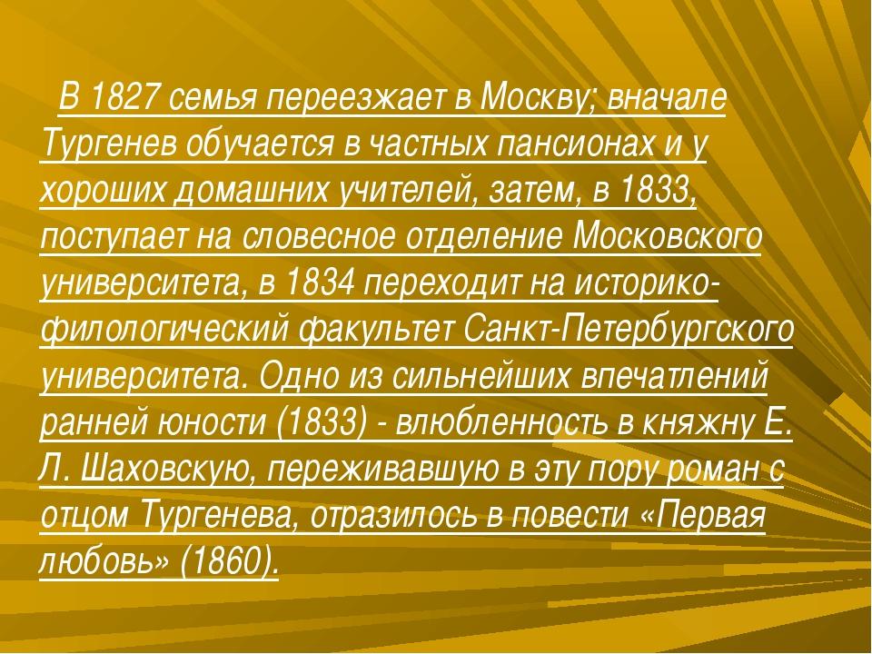 В 1827 семья переезжает в Москву; вначале Тургенев обучается в частных панси...