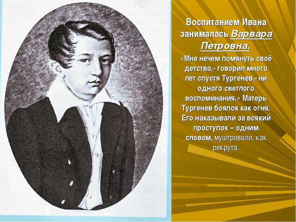 Воспитанием Ивана занималась Варвара Петровна. «Мне нечем помянуть своё детс...