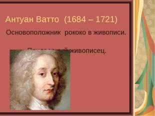 Антуан Ватто (1684 – 1721) Основоположник рококо в живописи. Придворный живо