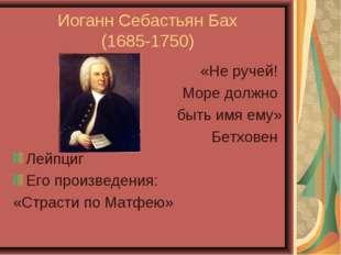 Иоганн Себастьян Бах (1685-1750) «Не ручей! Море должно быть имя ему» Бетхове