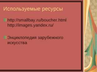Используемые ресурсы http://smallbay.ru/boucher.html http://images.yandex.ru/
