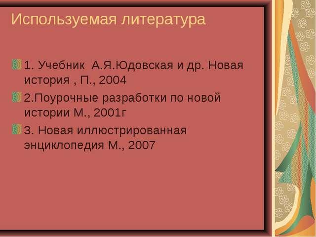 Используемая литература 1. Учебник А.Я.Юдовская и др. Новая история , П., 200...