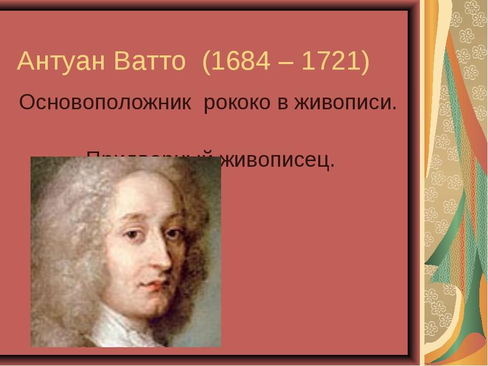 Антуан Ватто (1684 – 1721) Основоположник рококо в живописи. Придворный живо...