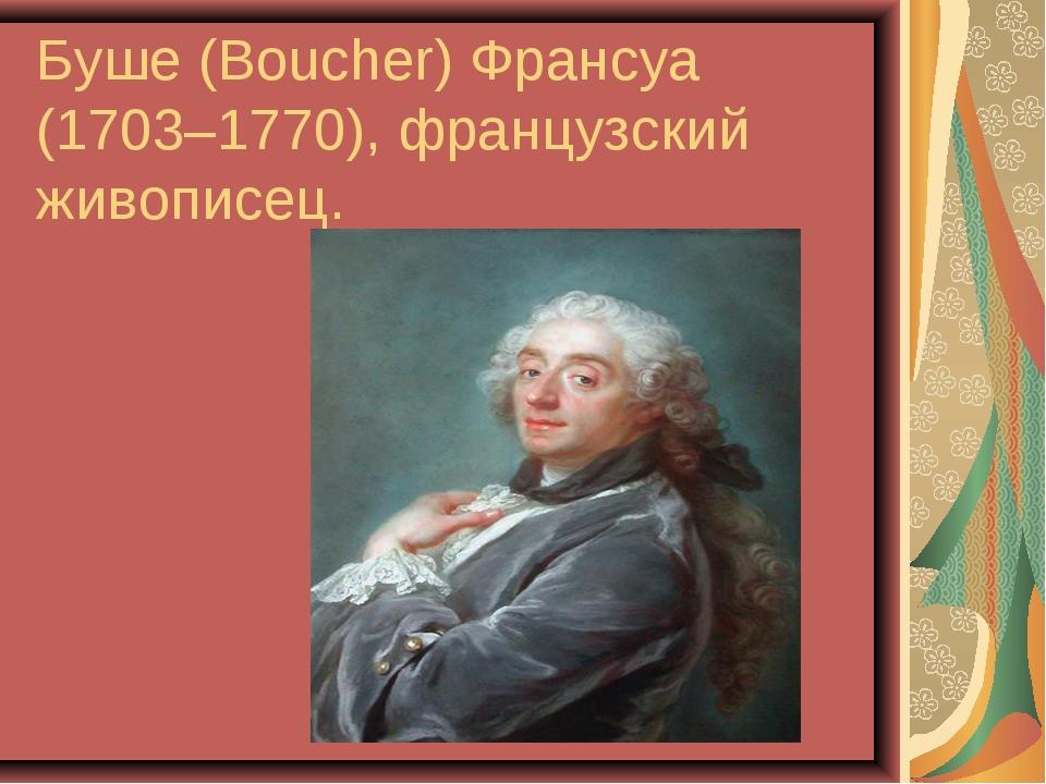 Буше (Boucher) Франсуа (1703–1770), французский живописец.