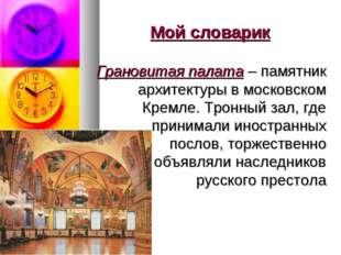 Мой словарик Грановитая палата – памятник архитектуры в московском Кремле. Тр