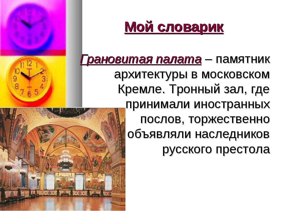 Мой словарик Грановитая палата – памятник архитектуры в московском Кремле. Тр...