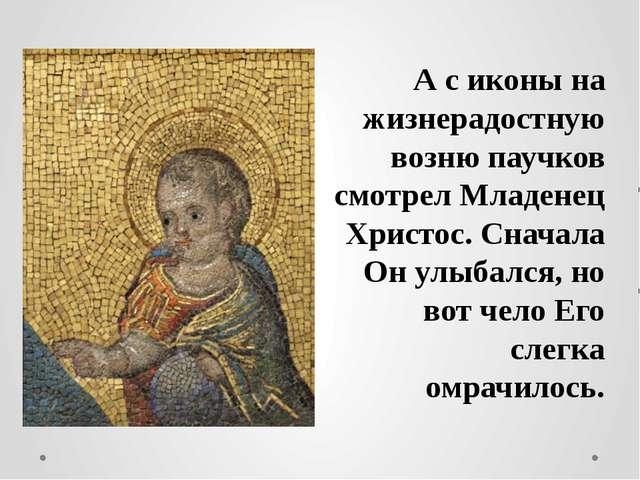 А с иконы на жизнерадостную возню паучков смотрел Младенец Христос. Сначала...