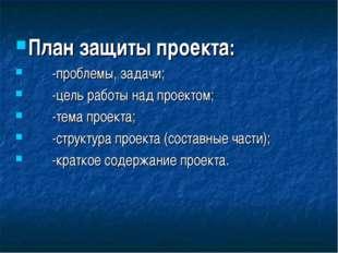 План защиты проекта: -проблемы, задачи; -цель работы над проектом; -тема прое