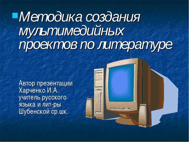 Методика создания мультимедийных проектов по литературе Автор презентации Хар...