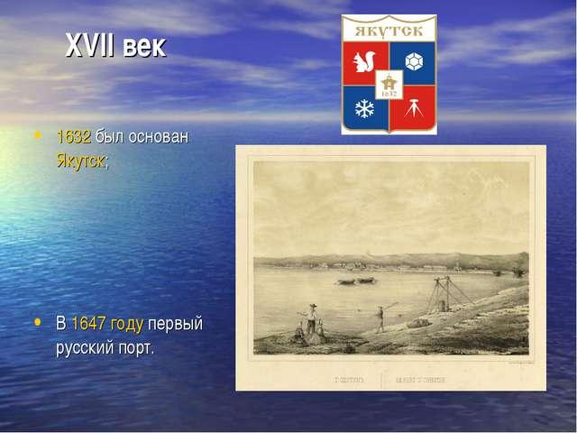 XVII век 1632был основанЯкутск; В 1647 году первый русский порт.