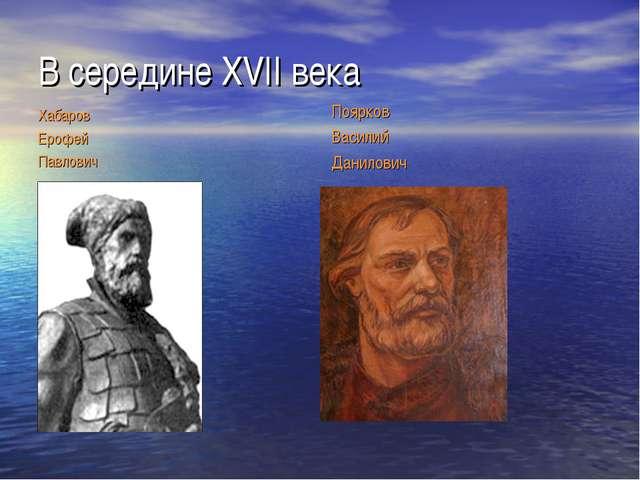 В середине XVII века Хабаров Ерофей Павлович Поярков Василий Данилович
