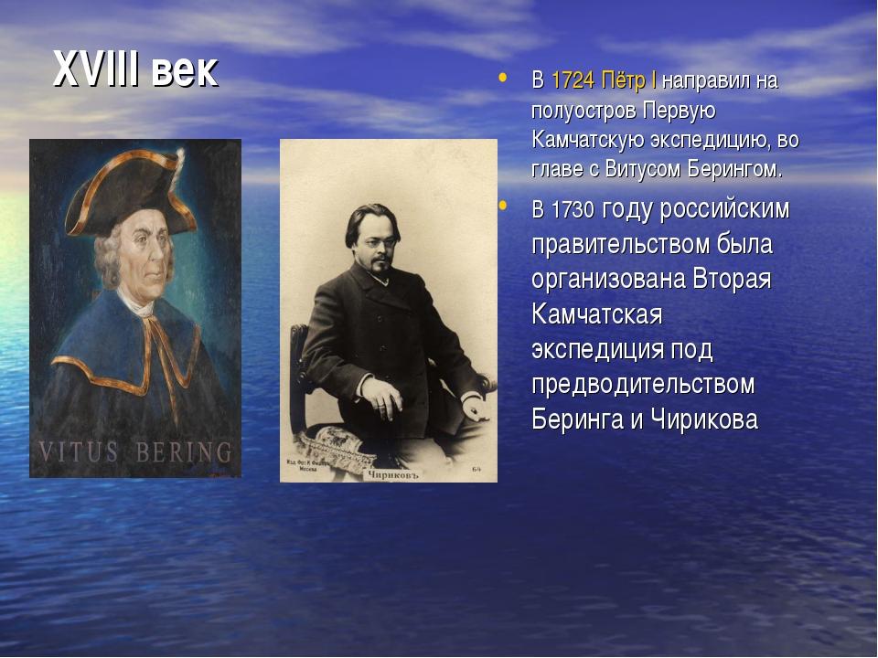 XVIII век В1724Пётр Iнаправил на полуостровПервую Камчатскую экспедицию,...
