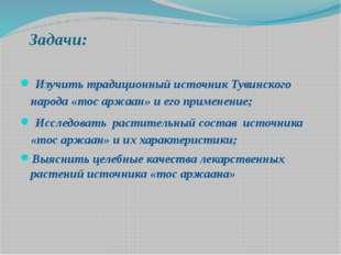 Задачи: Изучить традиционный источник Тувинского народа «тос аржаан» и его п