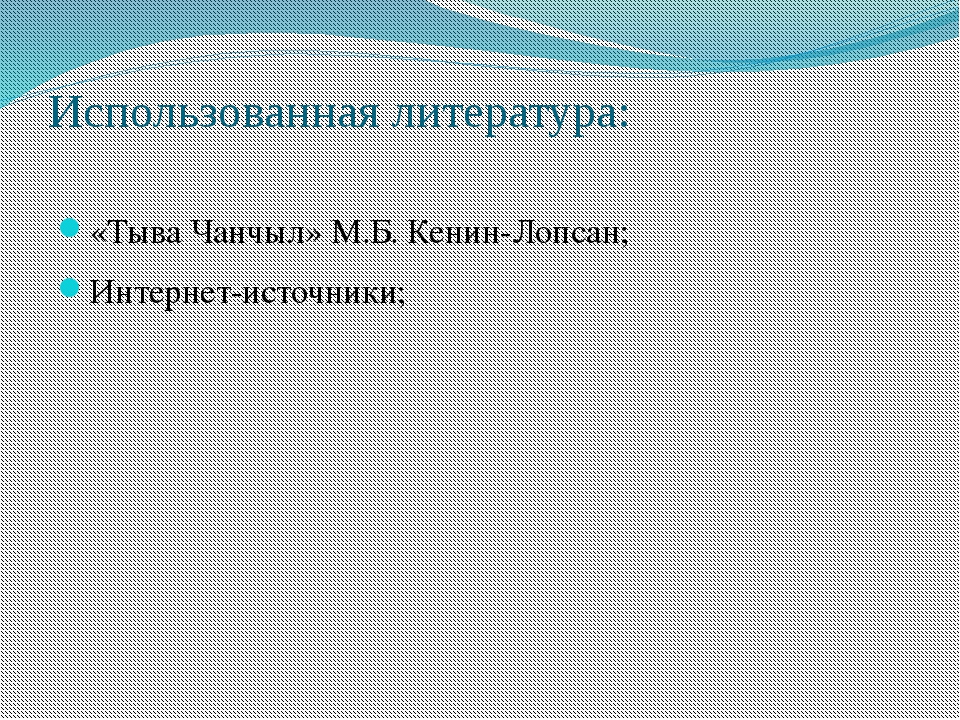 Использованная литература: «Тыва Чанчыл» М.Б. Кенин-Лопсан; Интернет-источники;