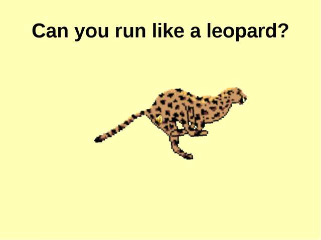 Can you run like a leopard?