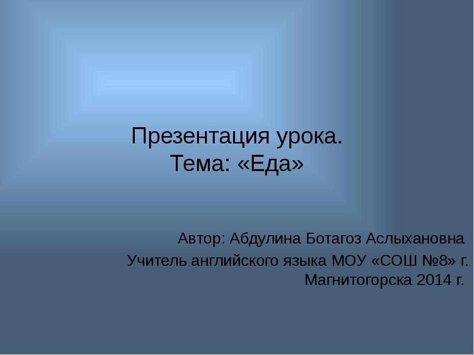 Презентация урока. Тема: «Еда» Автор: Абдулина Ботагоз Аслыхановна Учитель ан...