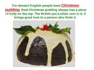 For dessert English people have Christmas pudding. Real Christmas pudding alw