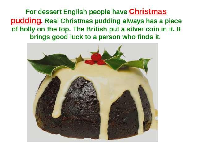 For dessert English people have Christmas pudding. Real Christmas pudding alw...