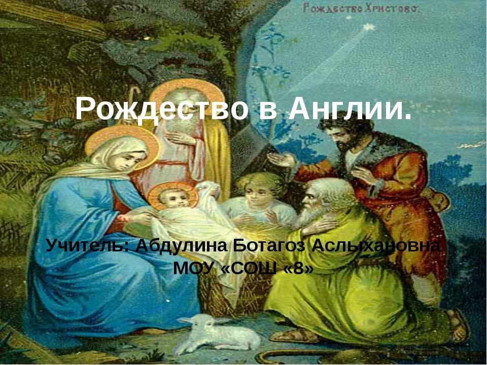 Рождество в Англии. Учитель: Абдулина Ботагоз Аслыхановна МОУ «СОШ «8»