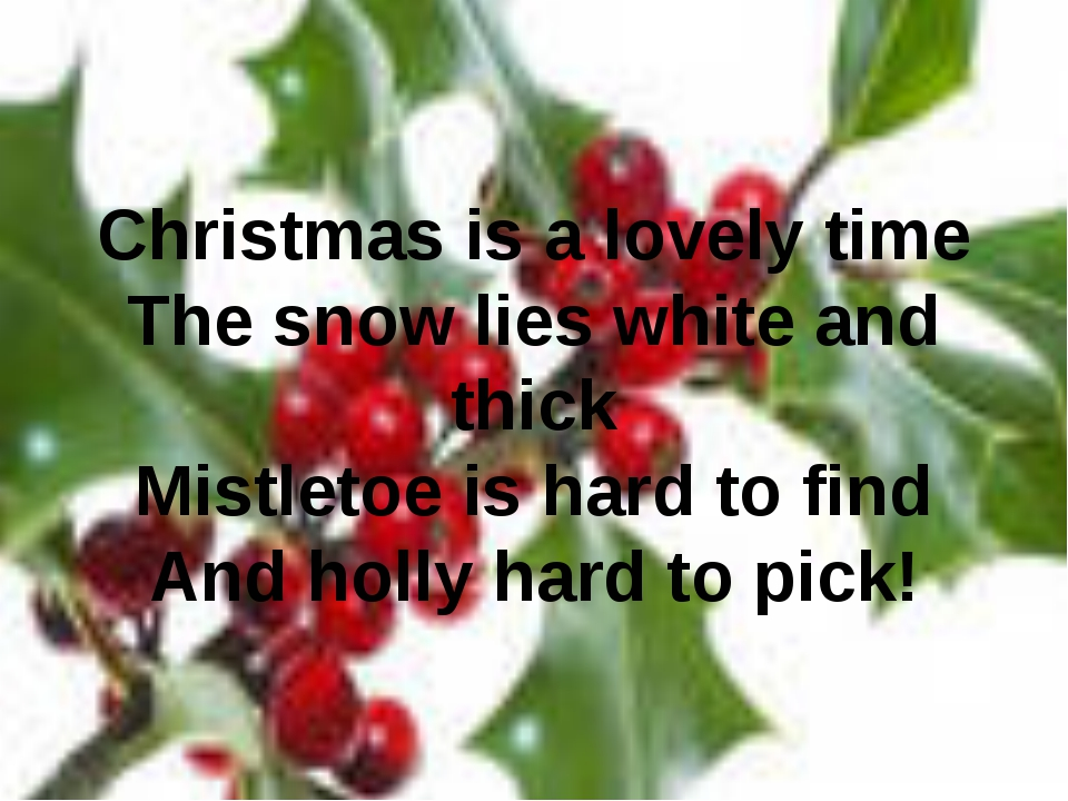 Christmas is a lovely time The snow lies white and thick Mistletoe is hard to...