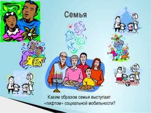 Семья Каким образом семья выступает «лифтом» социальной мобильности?