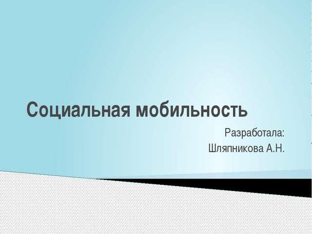 Социальная мобильность Разработала: Шляпникова А.Н.