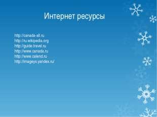 Интернет ресурсы http://canada-all.ru http://ru.wikipedia.org http://guide.tr