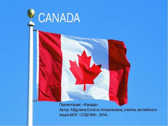 CANADA Презентация: «Канада». Автор: Абдулина Ботагоз Аслыхановна, учитель ан...