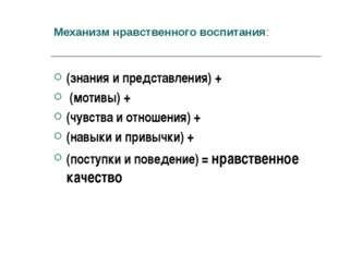 Механизм нравственного воспитания: (знания и представления) + (мотивы) + (чув