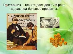 Ростовщик - тот, кто дает деньги в рост, в долг, под большие проценты.
