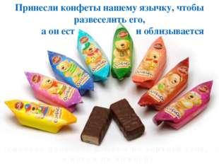 Принесли конфеты нашему язычку, чтобы развеселить его, а он ест и облизывает
