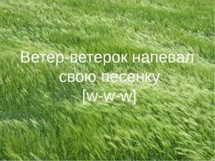 Ветер-ветерок напевал свою песенку [w-w-w]