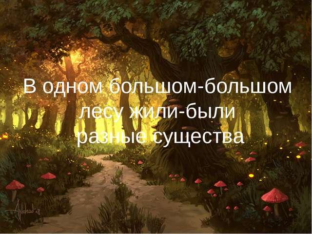 В одном большом-большом лесу жили-были разные существа