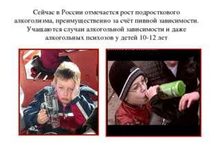 Сейчас в России отмечается рост подросткового алкоголизма, преимущественно з