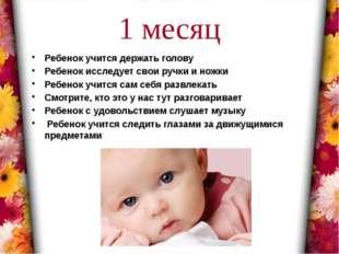 1 месяц Ребенок учится держать голову Ребенок исследует свои ручки и ножки Ре