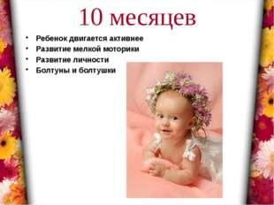 10 месяцев Ребенок двигается активнее Развитие мелкой моторики Развитие лично