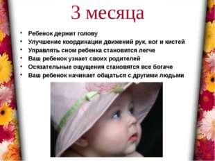 3 месяца Ребенок держит голову Улучшение координации движений рук, ног и кист