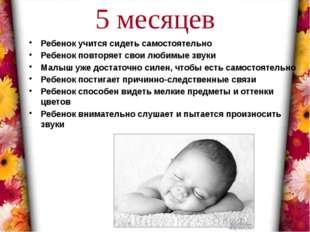 5 месяцев Ребенок учится сидеть самостоятельно Ребенок повторяет свои любимые