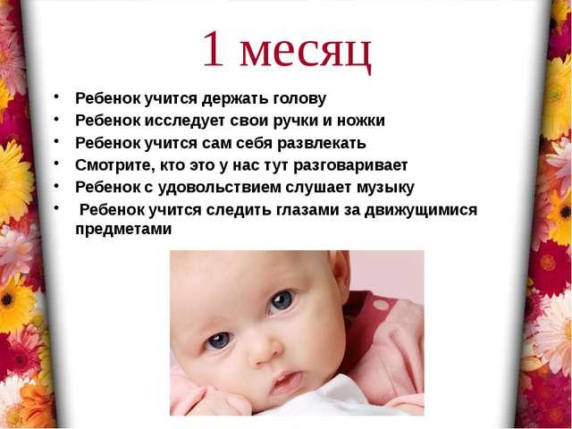 1 месяц Ребенок учится держать голову Ребенок исследует свои ручки и ножки Ре...