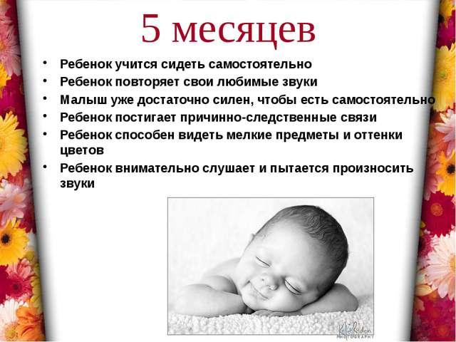 5 месяцев Ребенок учится сидеть самостоятельно Ребенок повторяет свои любимые...